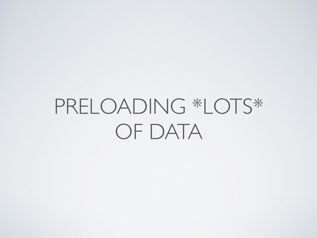 PRELOADING *LOTS* OF DATA