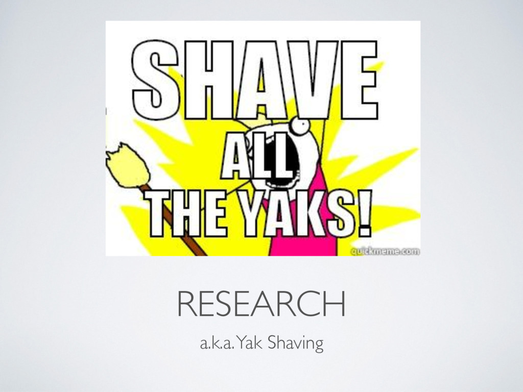 RESEARCH a.k.a. Yak Shaving
