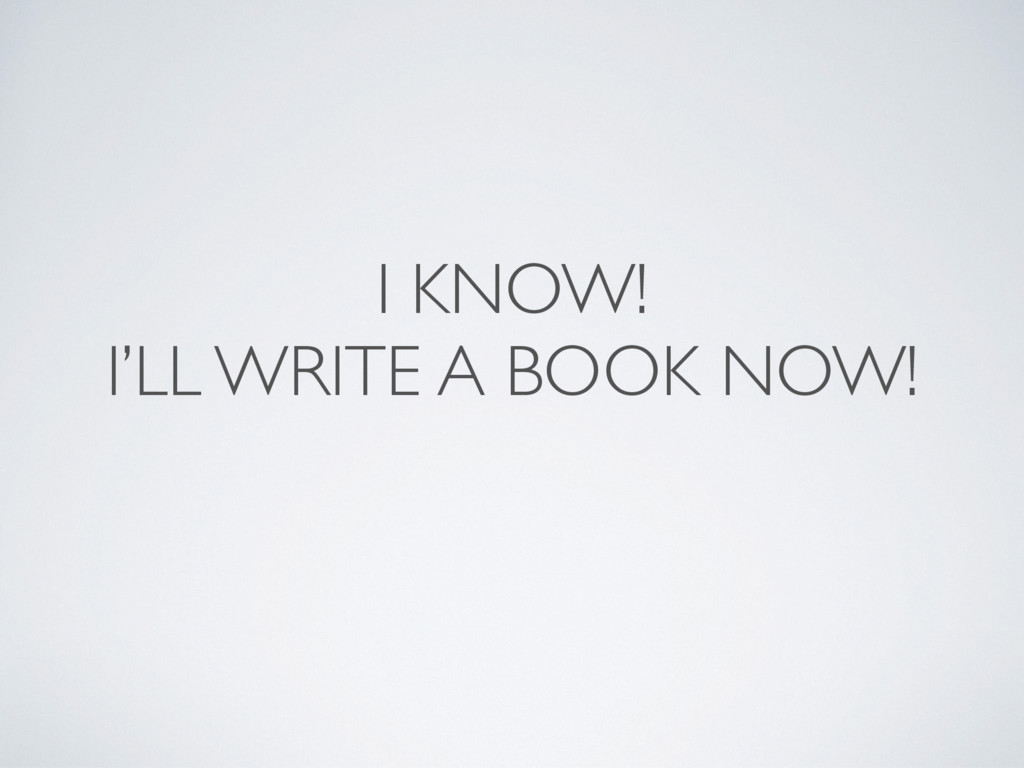 I KNOW! I'LL WRITE A BOOK NOW!