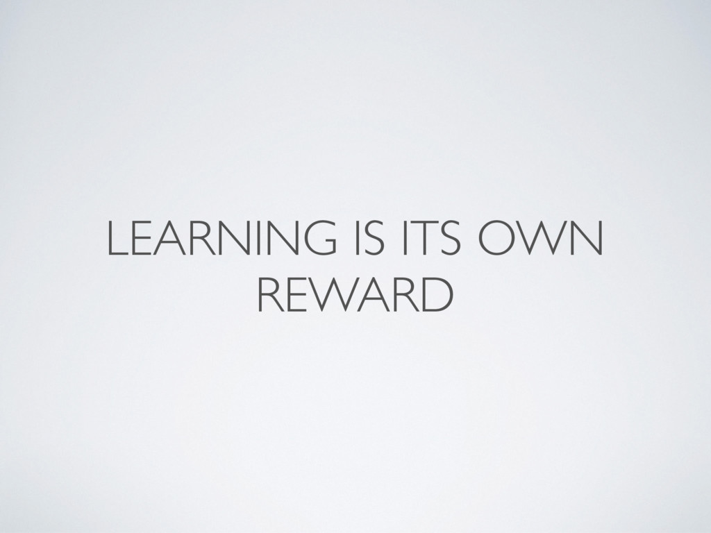 LEARNING IS ITS OWN REWARD