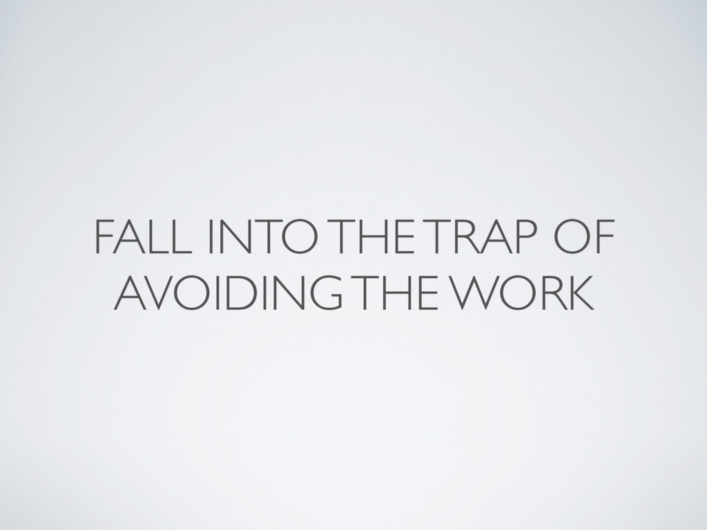 FALL INTO THE TRAP OF AVOIDING THE WORK