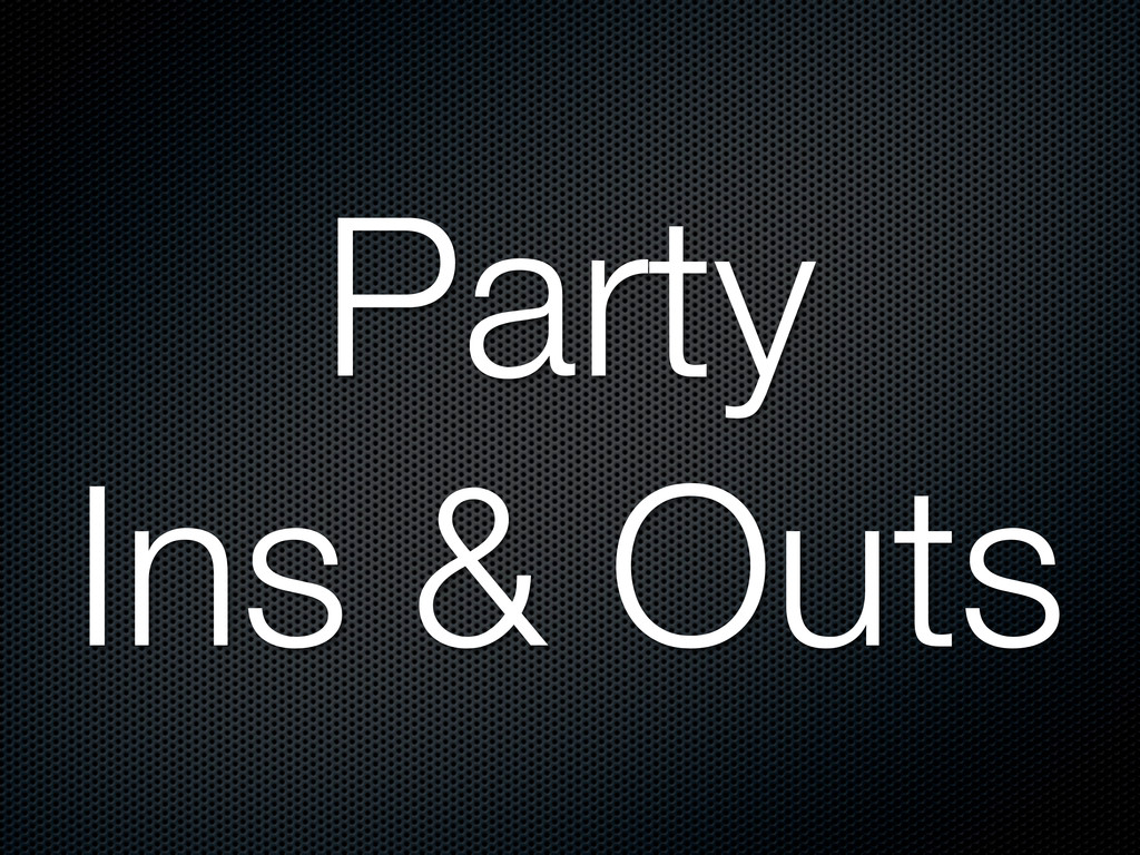 Party Ins & Outs