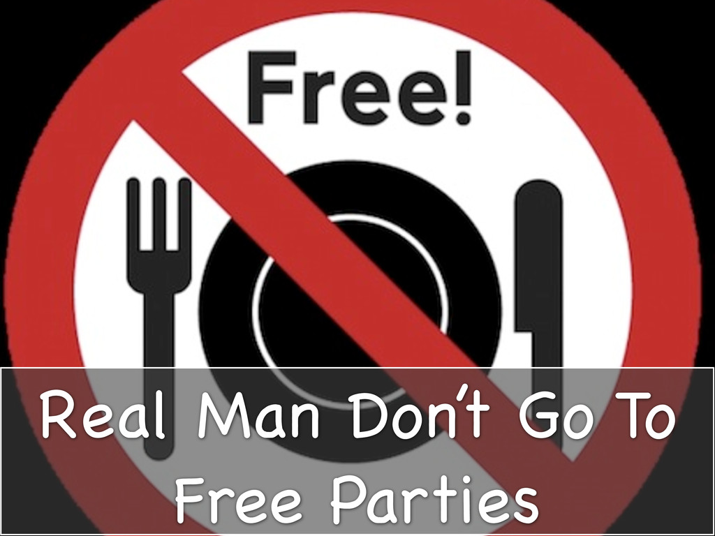 Real Man Don't Go To Free Parties