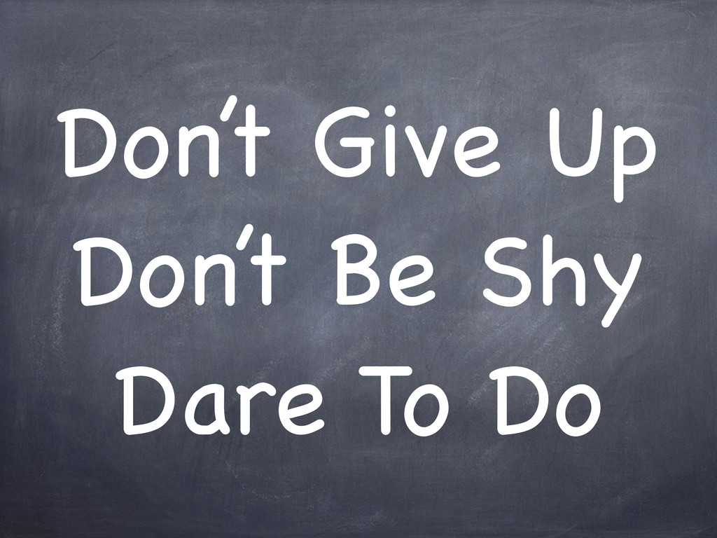 Don't Give Up Don't Be Shy Dare To Do