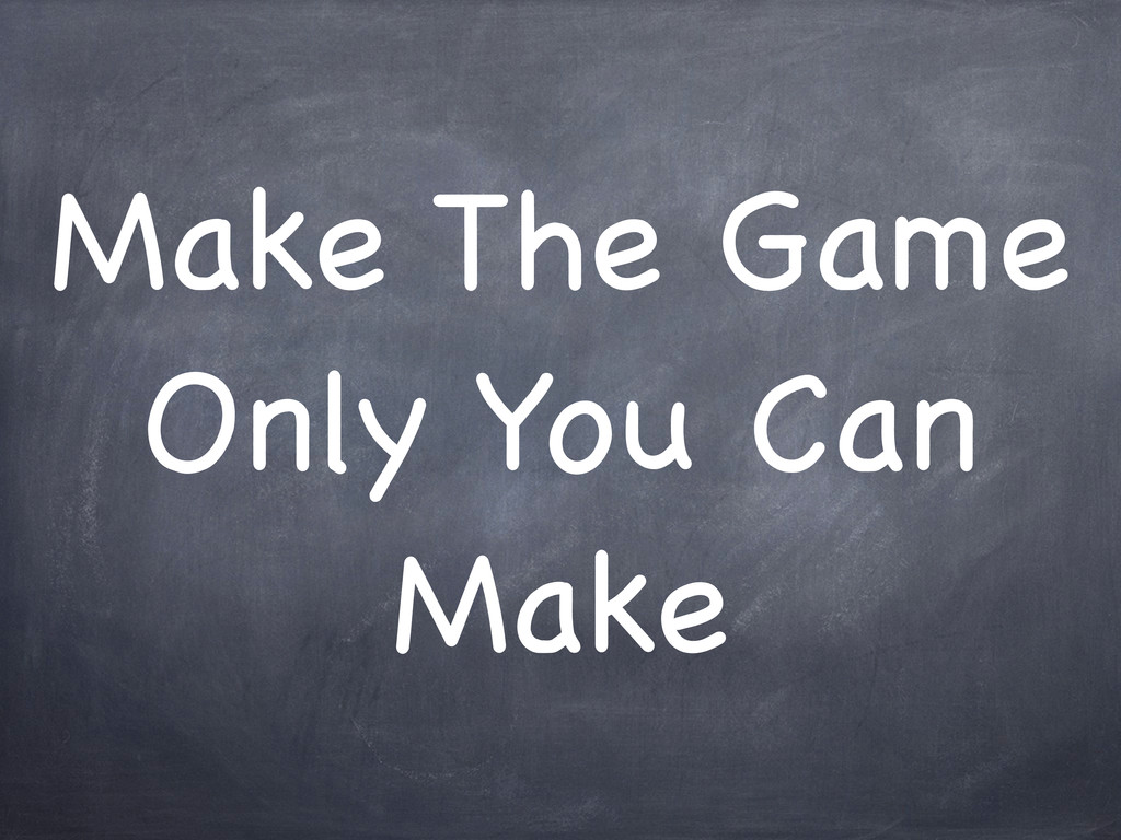 Make The Game Only You Can Make