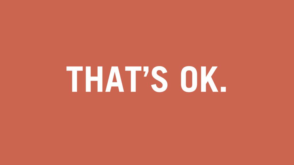 THAT'S OK.