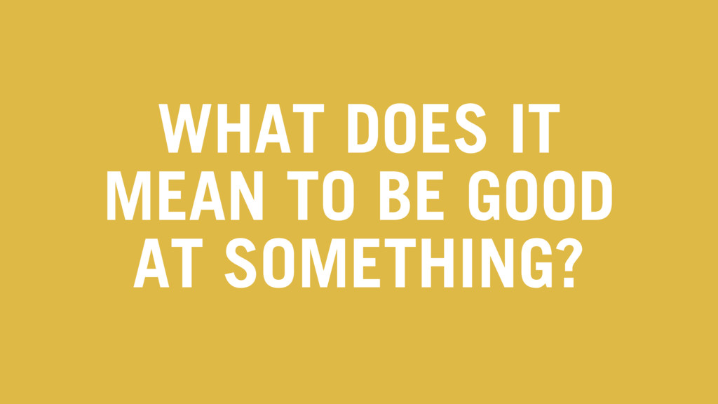 WHAT DOES IT MEAN TO BE GOOD AT SOMETHING?