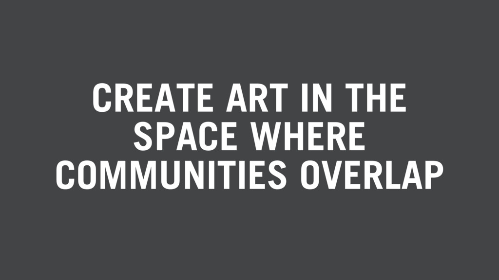 CREATE ART IN THE SPACE WHERE COMMUNITIES OVERL...