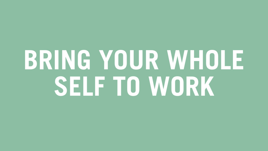 BRING YOUR WHOLE SELF TO WORK