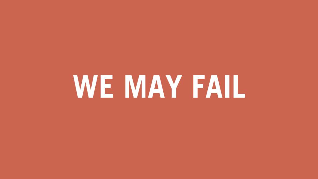 WE MAY FAIL