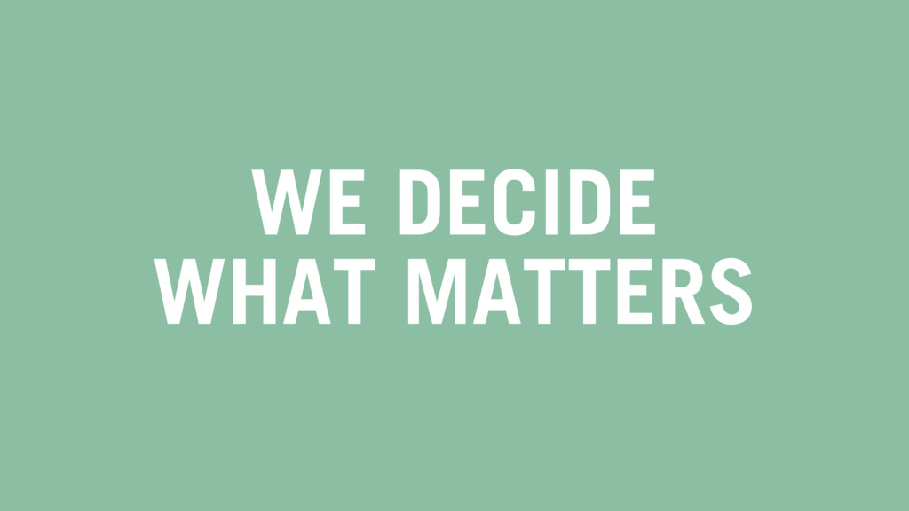 WE DECIDE WHAT MATTERS