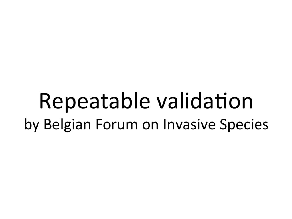 Repeatable valida+on by Belgian Forum on Invasi...