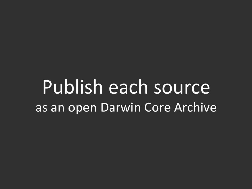 Publish each source as an open Darwin Core Arch...