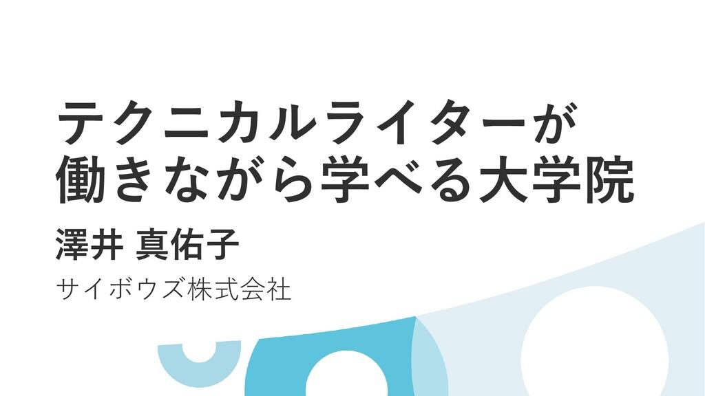 テクニカルライターが 働きながら学べる大学院 澤井 真佑子 サイボウズ株式会社