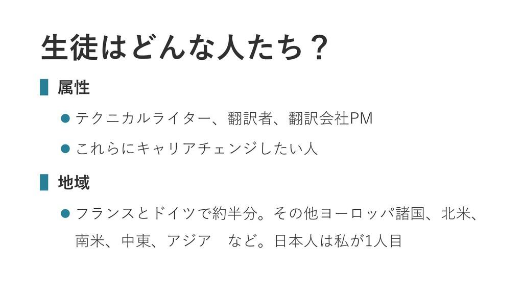 生徒はどんな人たち? ▌属性  テクニカルライター、翻訳者、翻訳会社PM  これらにキャリ...