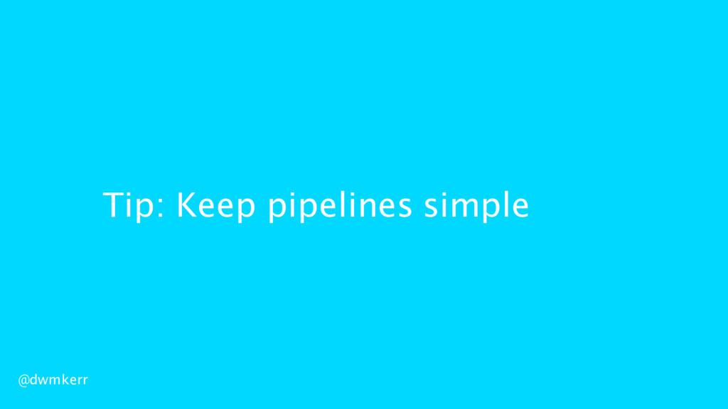 Tip: Keep pipelines simple @dwmkerr