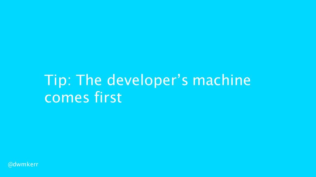Tip: The developer's machine comes first @dwmke...