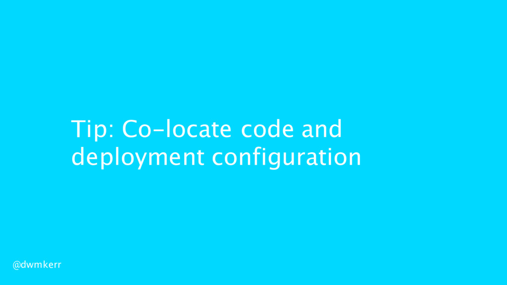 Tip: Co-locate code and deployment configuratio...