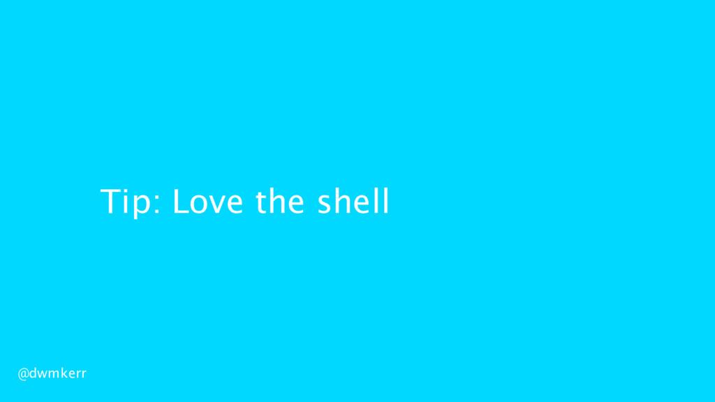 Tip: Love the shell @dwmkerr