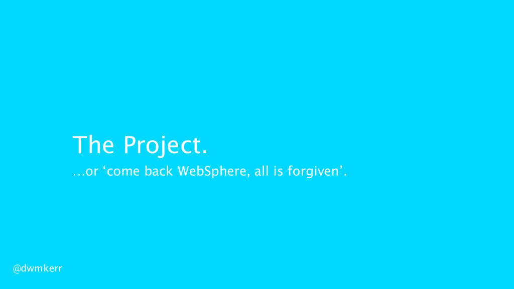 The Project. @dwmkerr …or 'come back WebSphere,...