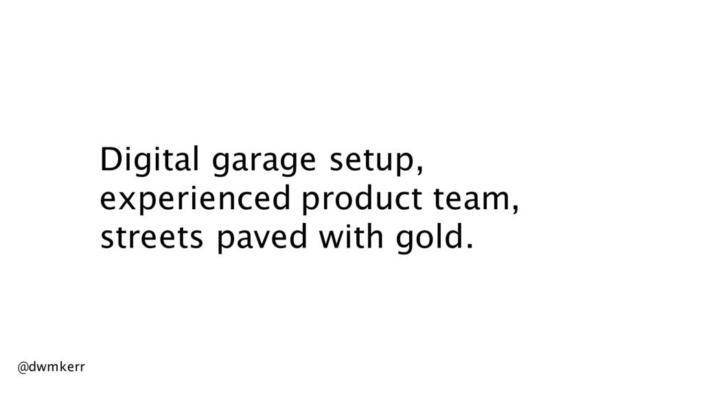 Digital garage setup, experienced product team,...