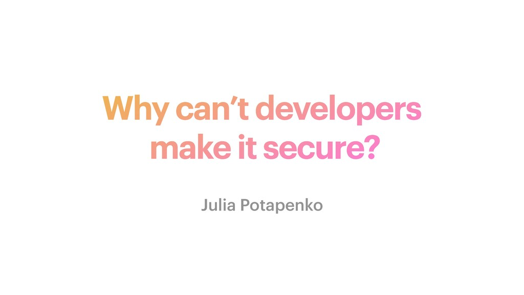 Why can't developers   make it secure? Julia Po...