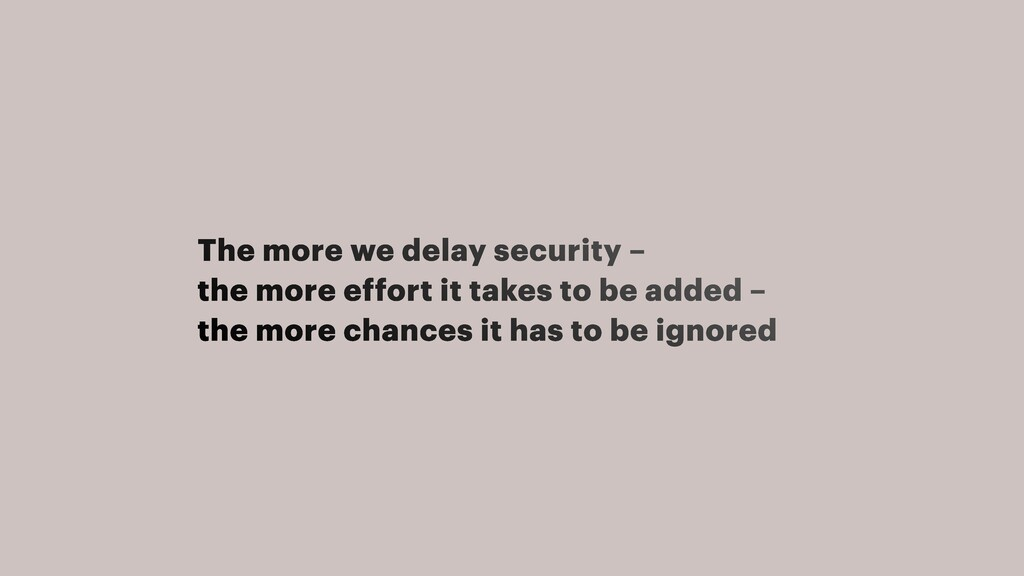 The more we delay security –   the more effort ...