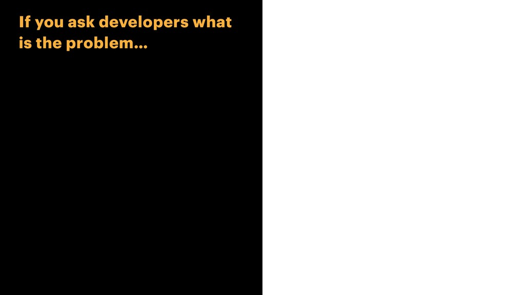 If you ask developers what is the problem…