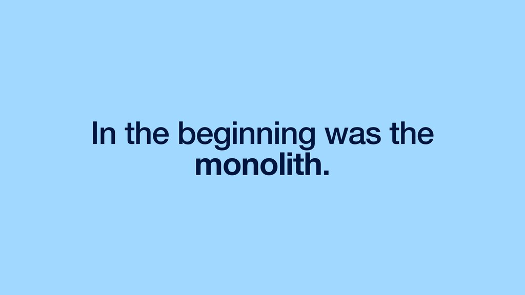 In the beginning was the monolith.