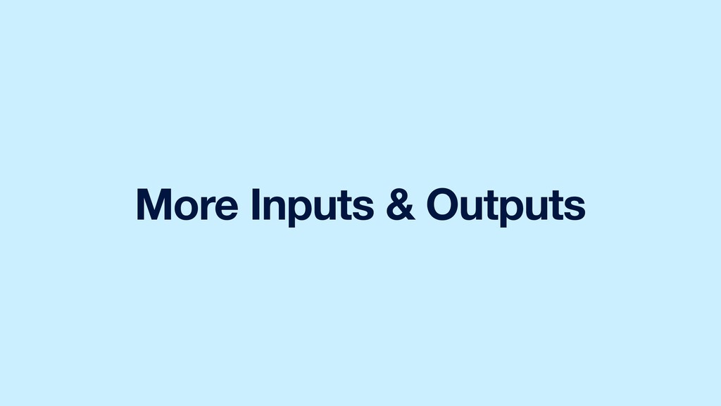 More Inputs & Outputs