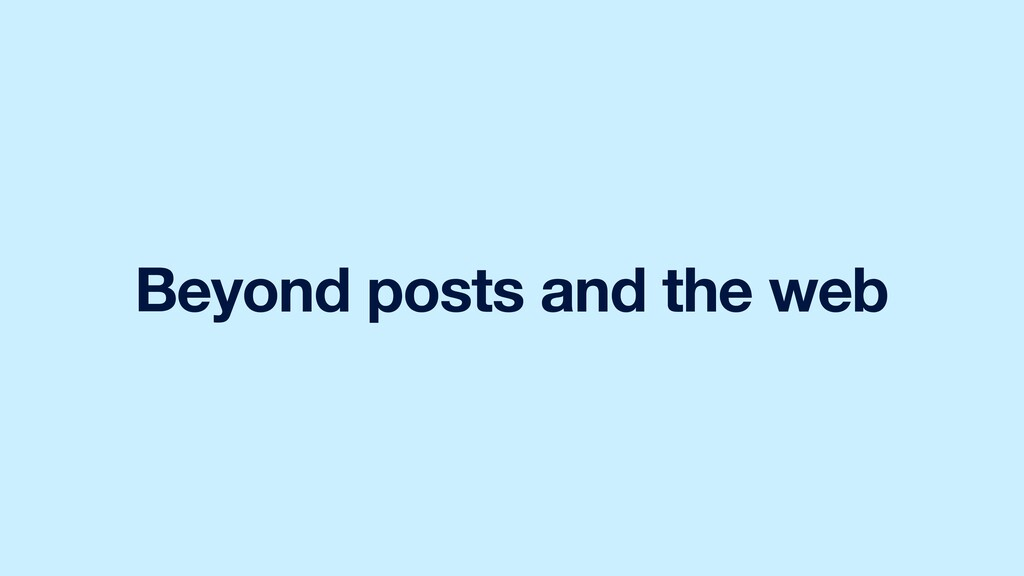 Beyond posts and the web