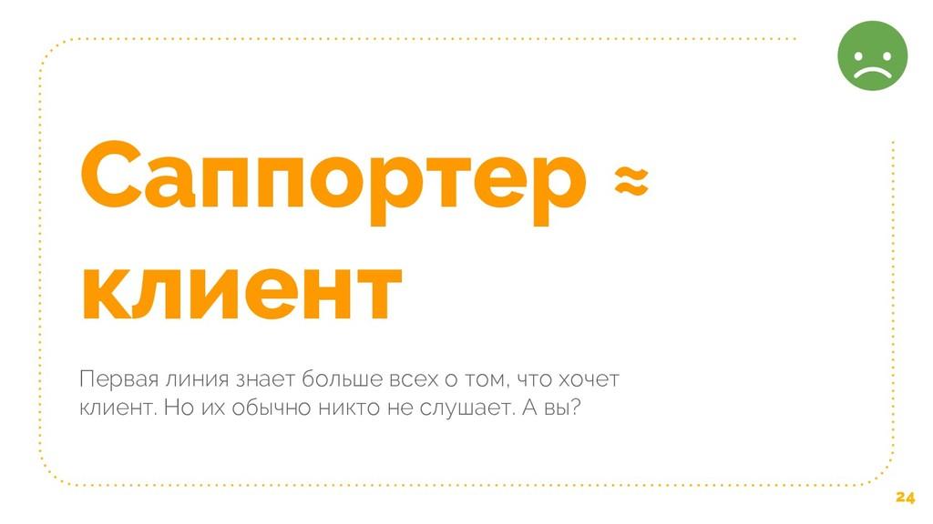 24 Саппортер ≈ клиент Первая линия знает больше...