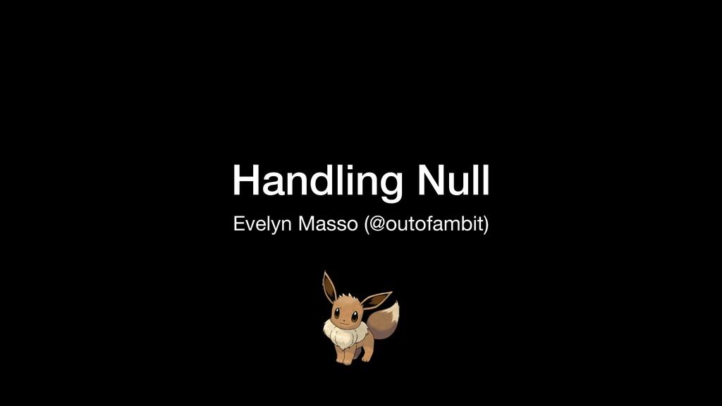 Handling Null Evelyn Masso (@outofambit)