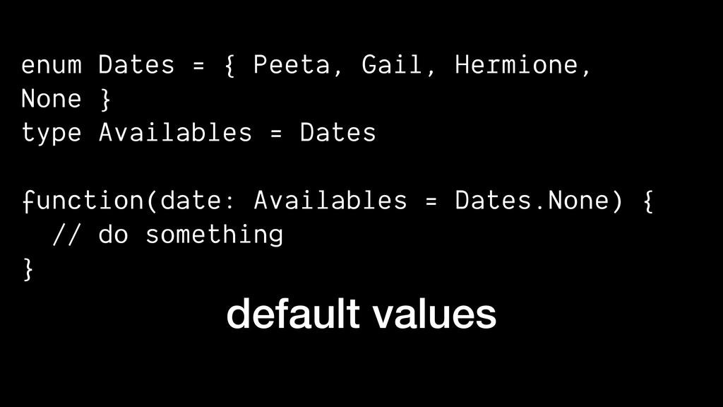 default values enum Dates = { Peeta, Gail, Herm...