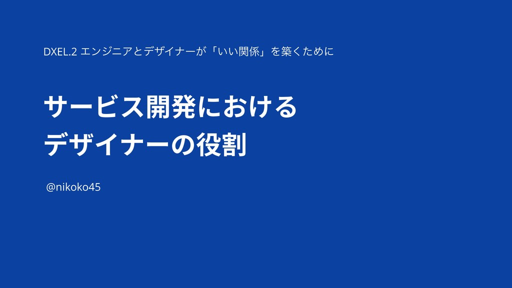 サービス開発における デザイナーの役割 @nikoko45 DXEL.2 ΤϯδχΞͱσβΠφ...