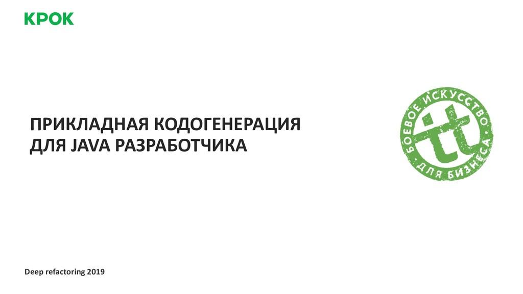 Deep refactoring 2019 ПРИКЛАДНАЯ КОДОГЕНЕРАЦИЯ ...