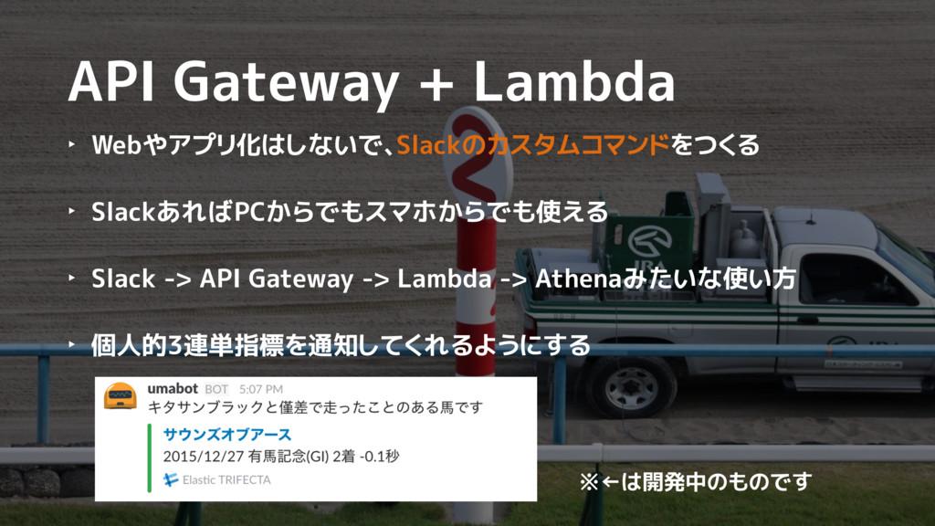 API Gateway + Lambda ‣ Webやアプリ化はしないで、Slackのカスタム...