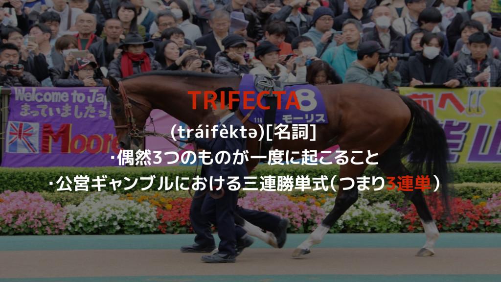 TRIFECTA (tráifèktə)[名詞] ・偶然3つのものが一度に起こること ・公営ギ...