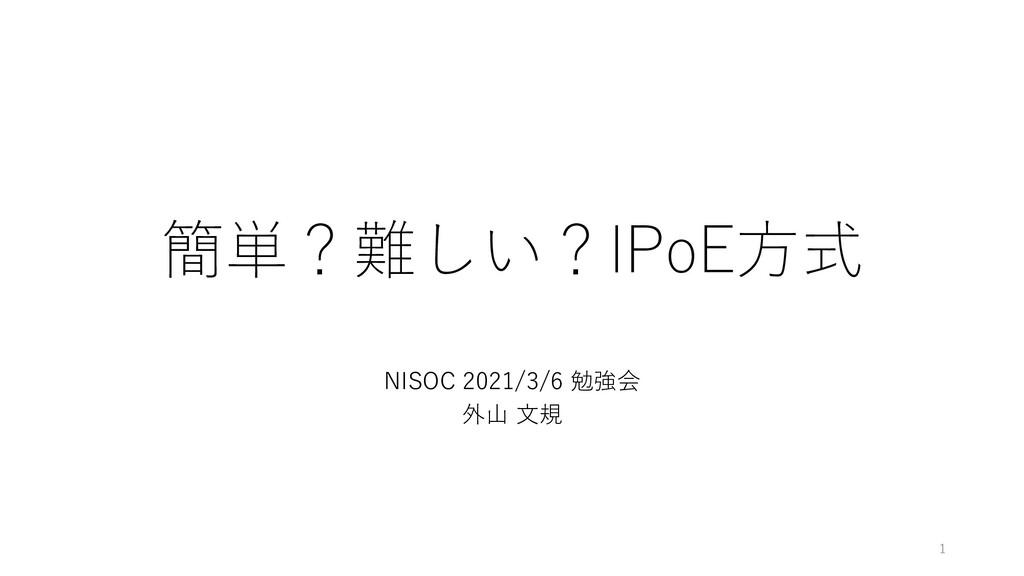 簡単?難しい?IPoE方式 NISOC 2021/3/6 勉強会 外山 文規 1