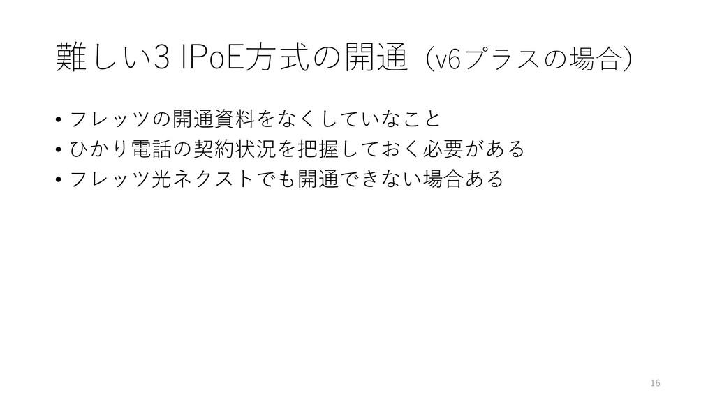 難しい3 IPoE方式の開通(v6プラスの場合) • フレッツの開通資料をなくしていなこと •...