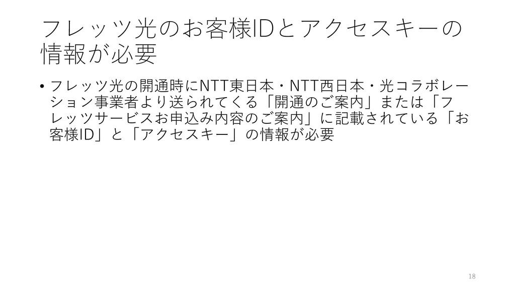 フレッツ光のお客様IDとアクセスキーの 情報が必要 • フレッツ光の開通時にNTT東日本・NT...