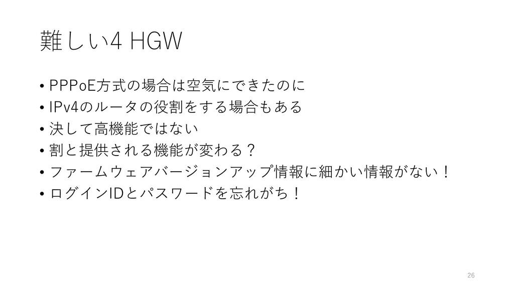 難しい4 HGW • PPPoE方式の場合は空気にできたのに • IPv4のルータの役割をする...
