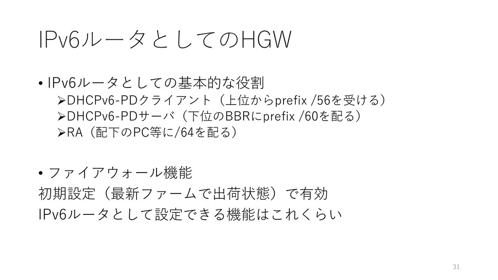 IPv6ルータとしてのHGW • IPv6ルータとしての基本的な役割 ➢DHCPv6-PDクラ...