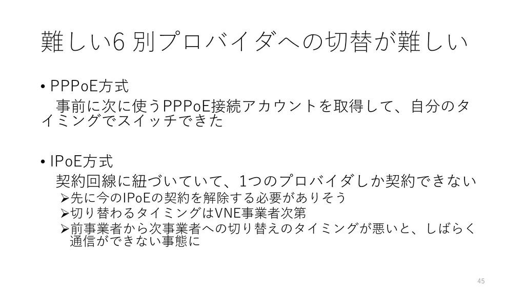 難しい6 別プロバイダへの切替が難しい • PPPoE方式 事前に次に使うPPPoE接続アカウ...