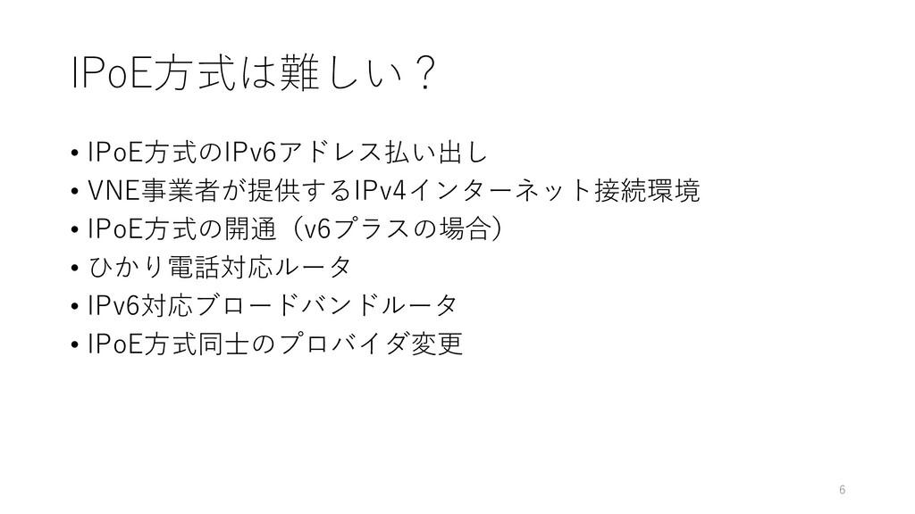 IPoE方式は難しい? • IPoE方式のIPv6アドレス払い出し • VNE事業者が提供する...