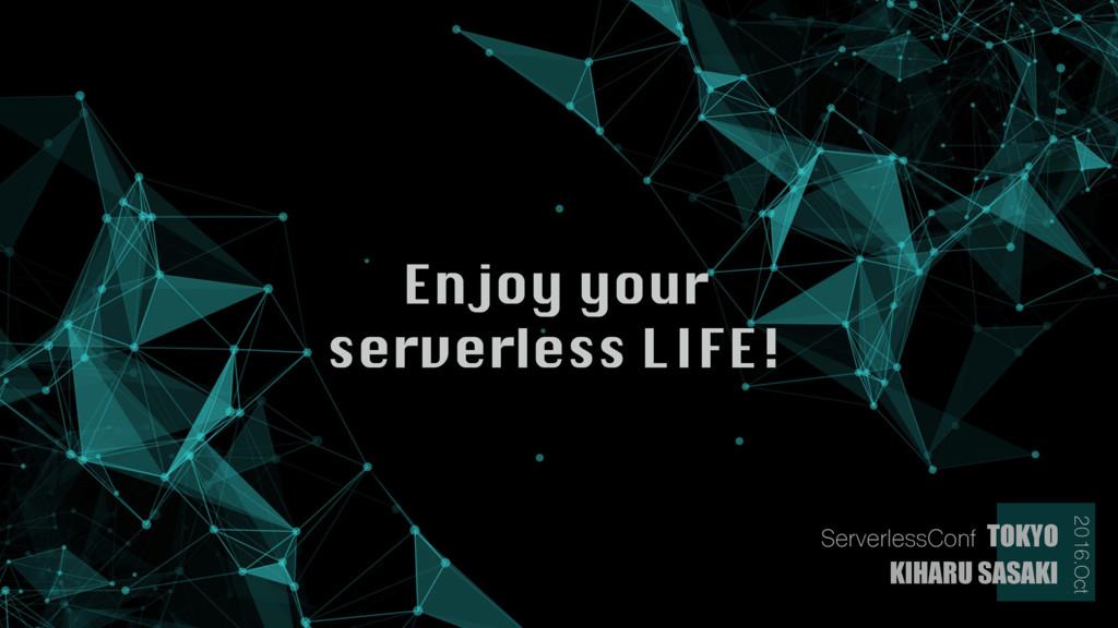 Enjoy your  serverless LIFE! KIHARU SASAKI 201...