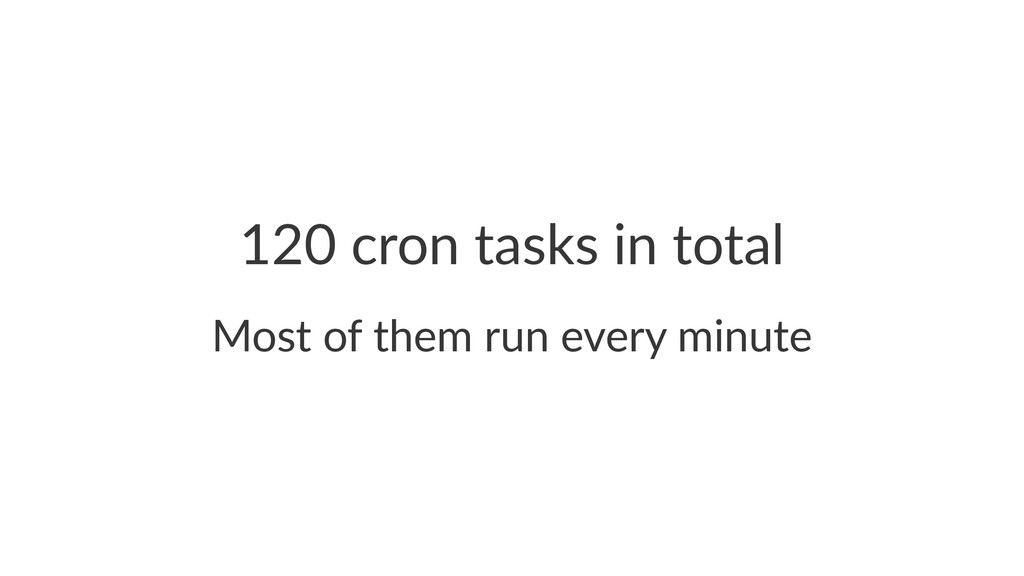 120$cron$tasks$in$total Most%of%them%run%every%...