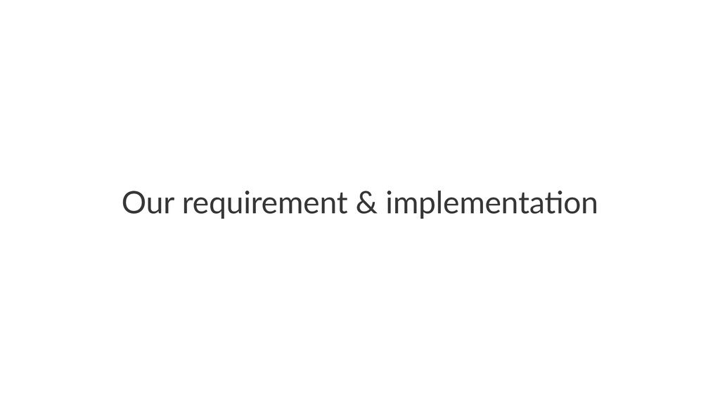 Our$requirement$&$implementa/on