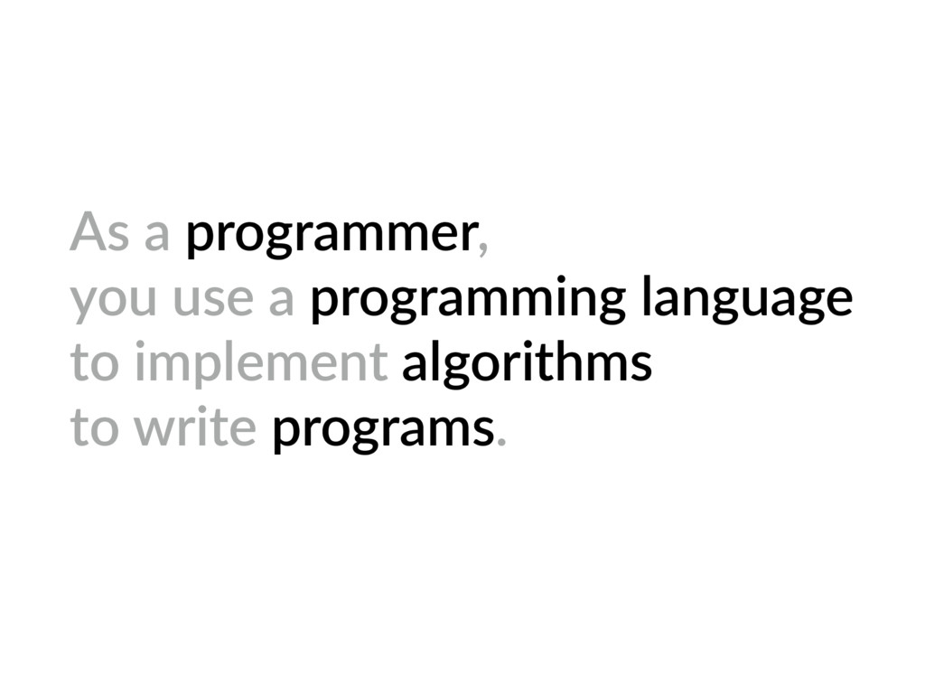 As a programmer, you use a programming language...