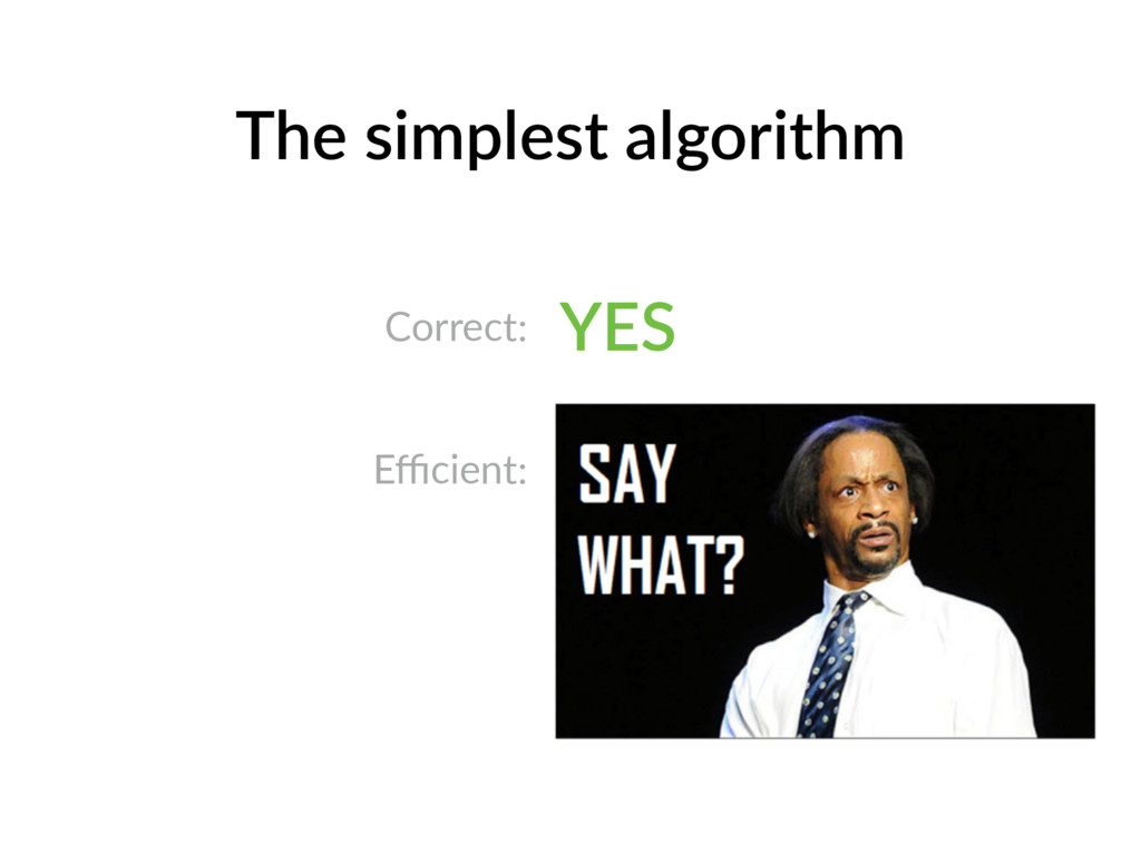 The simplest algorithm Correct: YES Efficient: